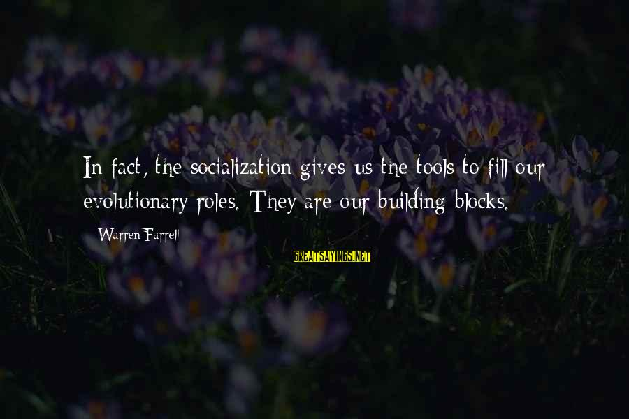 Building Blocks Sayings By Warren Farrell: In fact, the socialization gives us the tools to fill our evolutionary roles. They are