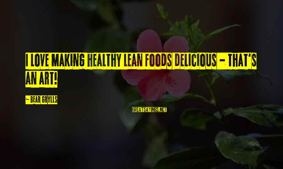 Building Client Relationships Sayings By Bear Grylls: I love making healthy lean foods delicious - that's an art!