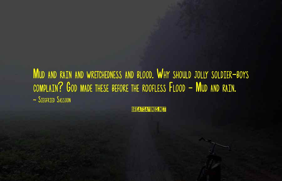 Building Client Relationships Sayings By Siegfried Sassoon: Mud and rain and wretchedness and blood. Why should jolly soldier-boys complain? God made these