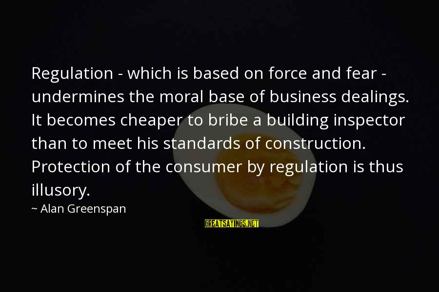 Building Construction Sayings By Alan Greenspan: Regulation - which is based on force and fear - undermines the moral base of