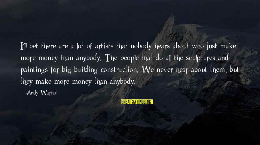 Building Construction Sayings By Andy Warhol: I'll bet there are a lot of artists that nobody hears about who just make
