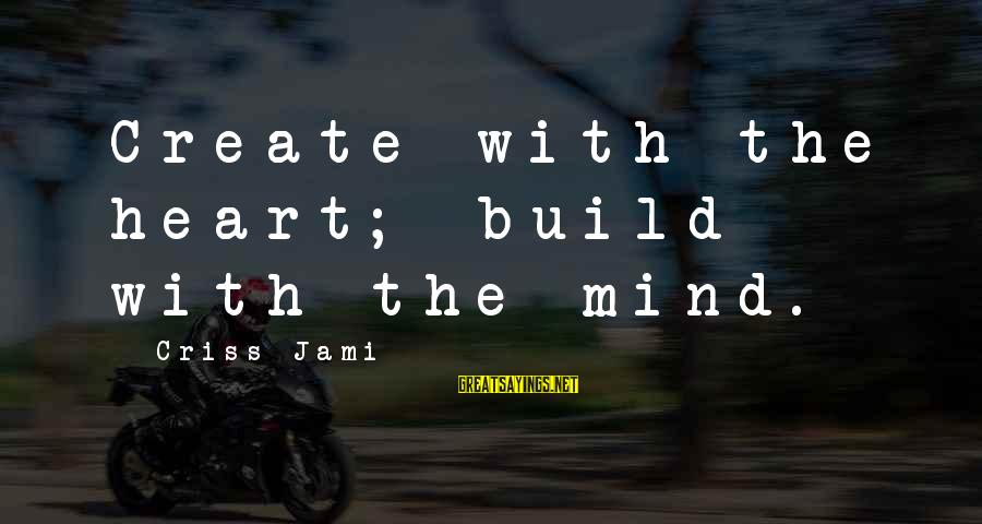 Building Construction Sayings By Criss Jami: Create with the heart; build with the mind.