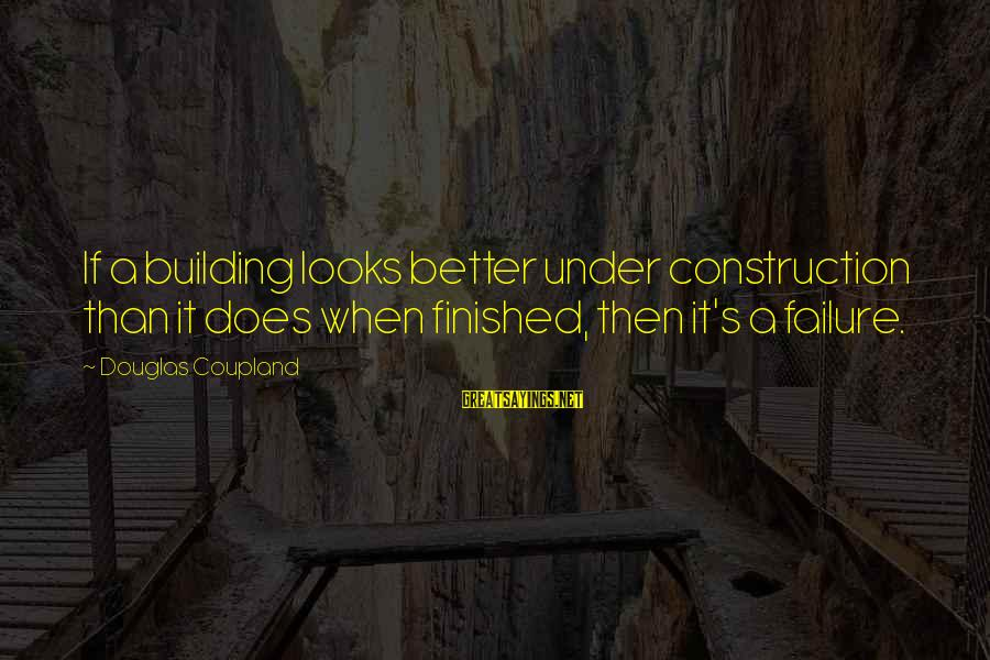 Building Construction Sayings By Douglas Coupland: If a building looks better under construction than it does when finished, then it's a