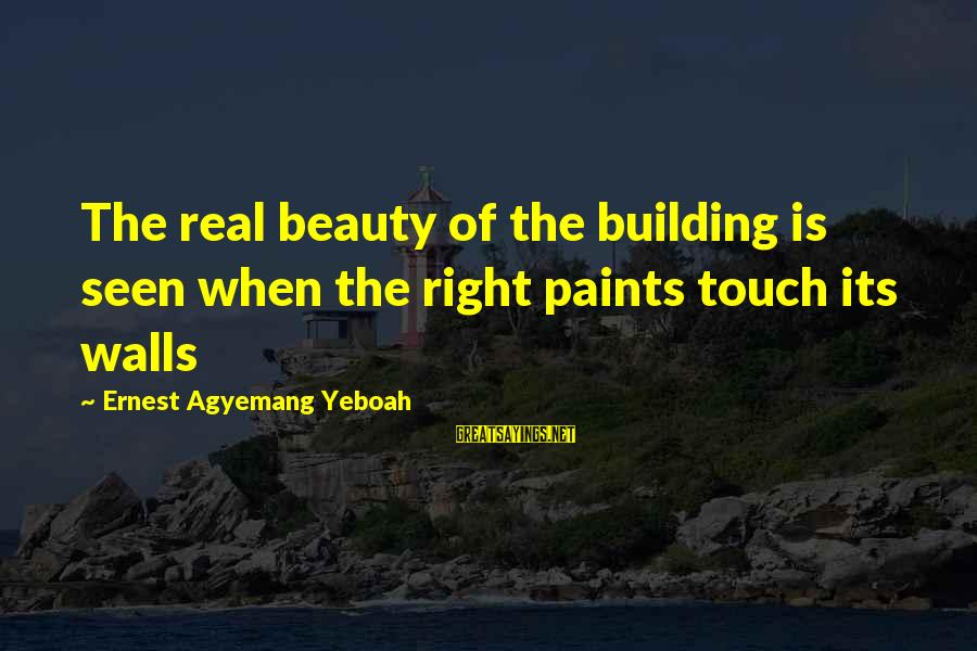 Building Construction Sayings By Ernest Agyemang Yeboah: The real beauty of the building is seen when the right paints touch its walls