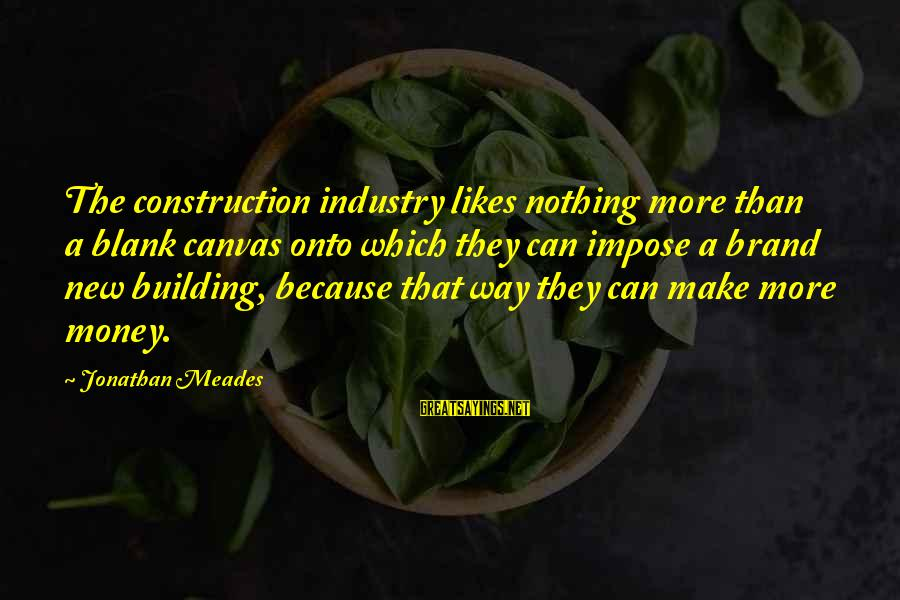 Building Construction Sayings By Jonathan Meades: The construction industry likes nothing more than a blank canvas onto which they can impose