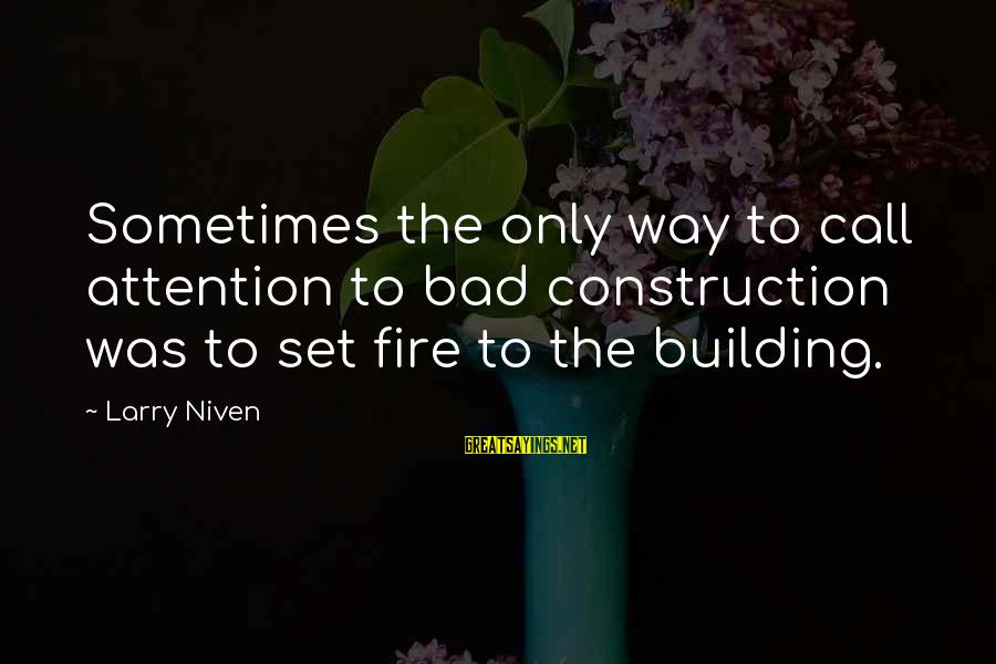 Building Construction Sayings By Larry Niven: Sometimes the only way to call attention to bad construction was to set fire to