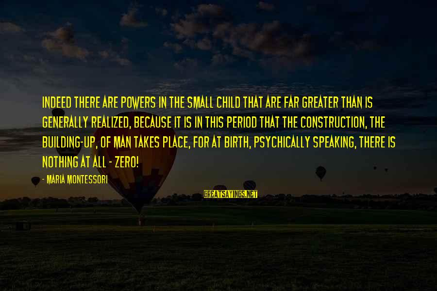 Building Construction Sayings By Maria Montessori: Indeed there are powers in the small child that are far greater than is generally