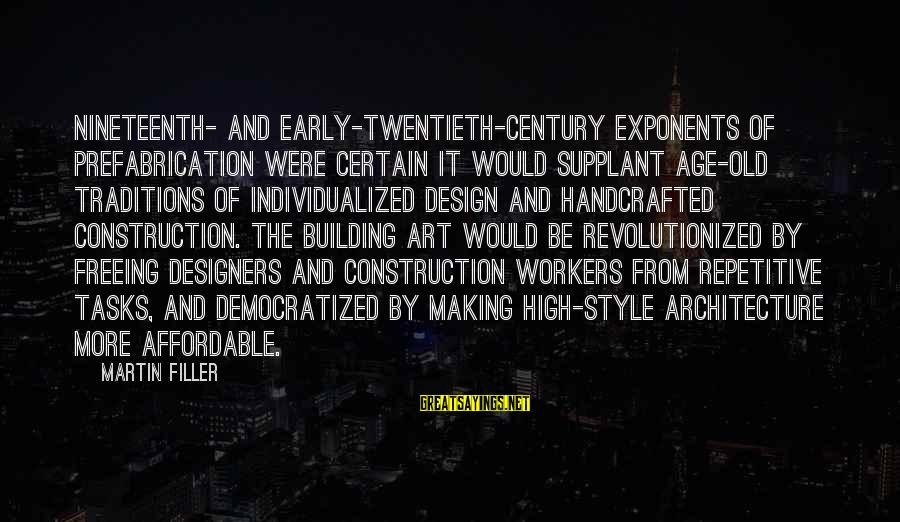 Building Construction Sayings By Martin Filler: Nineteenth- and early-twentieth-century exponents of prefabrication were certain it would supplant age-old traditions of individualized