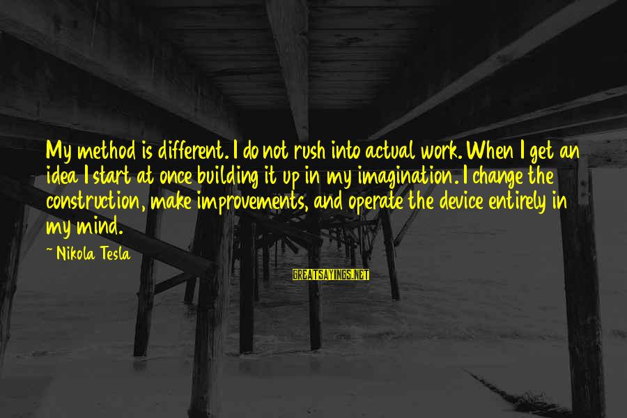 Building Construction Sayings By Nikola Tesla: My method is different. I do not rush into actual work. When I get an