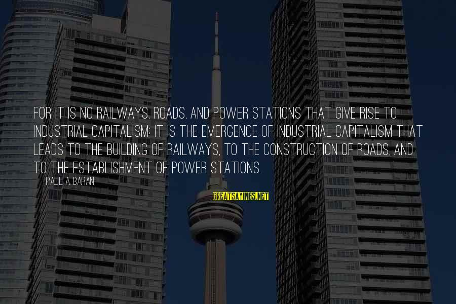 Building Construction Sayings By Paul A. Baran: For it is no railways, roads, and power stations that give rise to industrial capitalism: