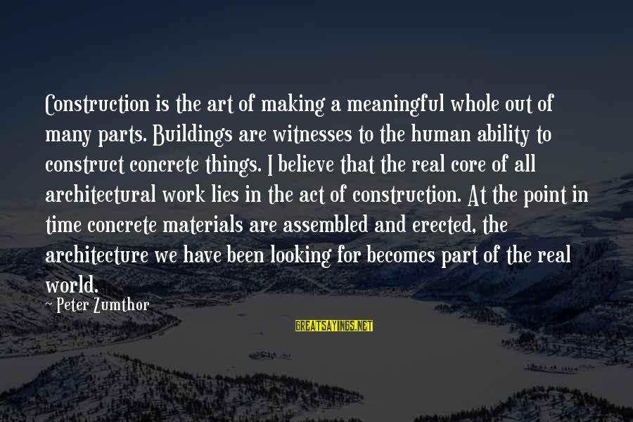 Building Construction Sayings By Peter Zumthor: Construction is the art of making a meaningful whole out of many parts. Buildings are