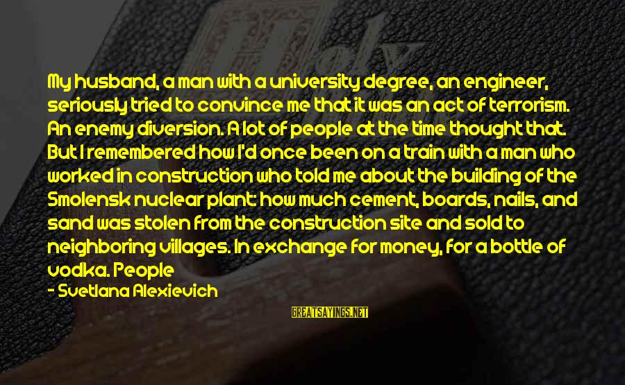 Building Construction Sayings By Svetlana Alexievich: My husband, a man with a university degree, an engineer, seriously tried to convince me