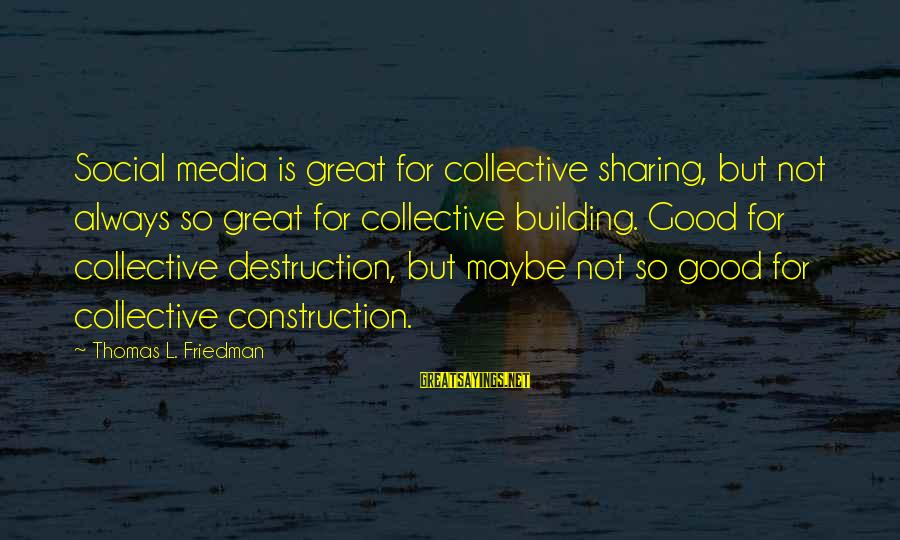 Building Construction Sayings By Thomas L. Friedman: Social media is great for collective sharing, but not always so great for collective building.