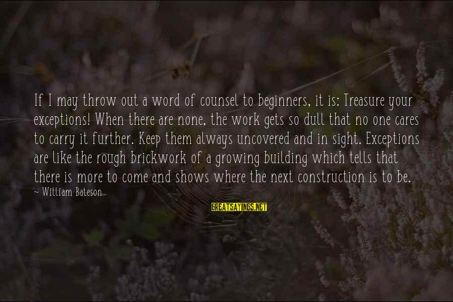 Building Construction Sayings By William Bateson: If I may throw out a word of counsel to beginners, it is: Treasure your