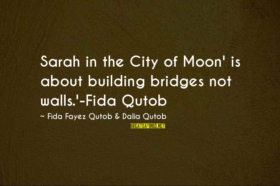 Building Walls And Bridges Sayings By Fida Fayez Qutob & Dalia Qutob: Sarah in the City of Moon' is about building bridges not walls.'-Fida Qutob