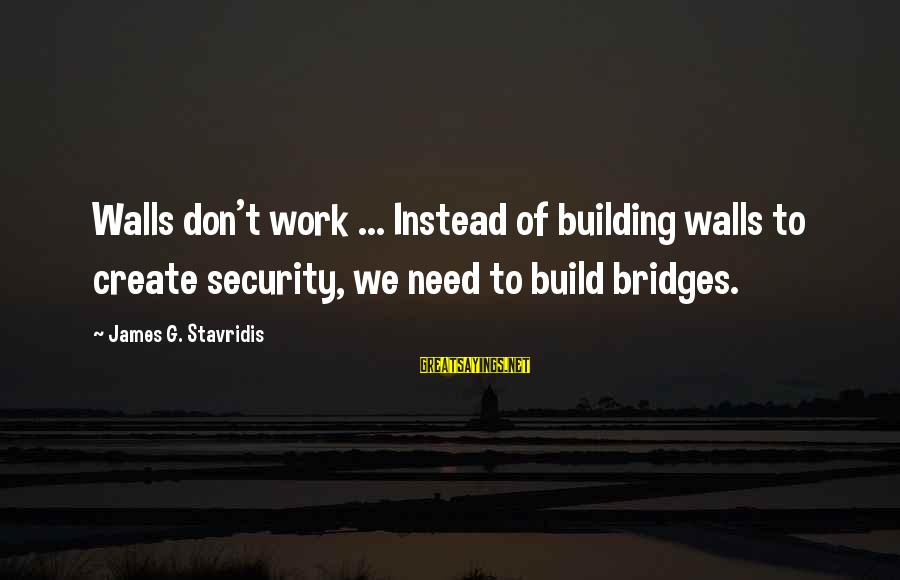 Building Walls And Bridges Sayings By James G. Stavridis: Walls don't work ... Instead of building walls to create security, we need to build