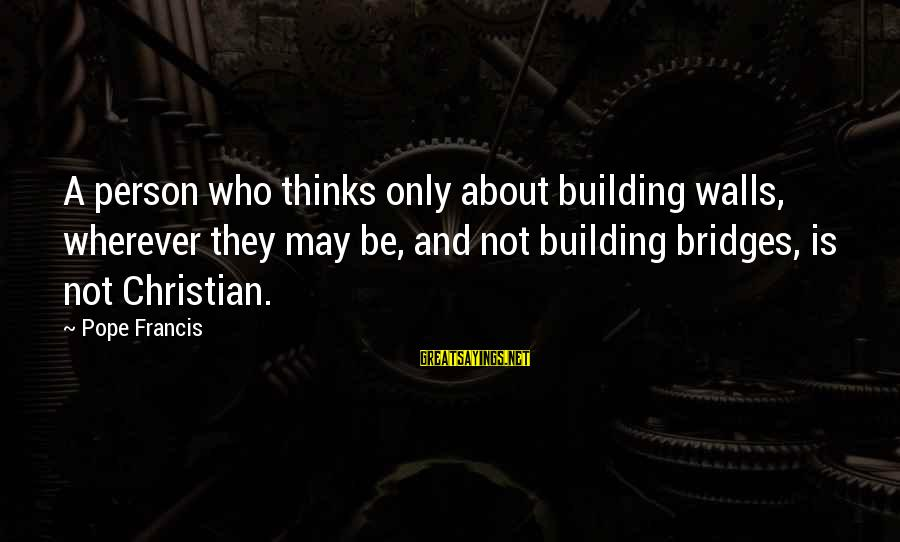 Building Walls And Bridges Sayings By Pope Francis: A person who thinks only about building walls, wherever they may be, and not building
