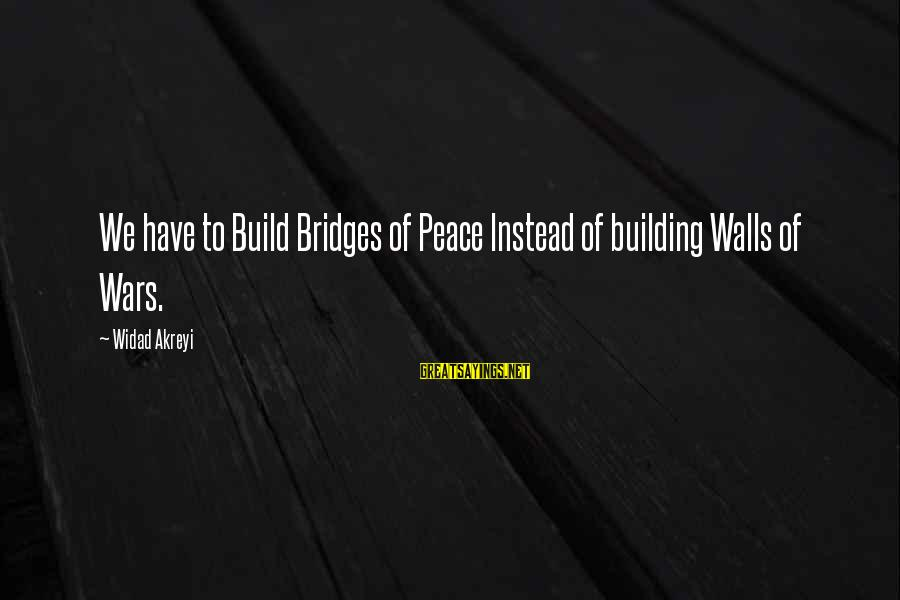 Building Walls And Bridges Sayings By Widad Akreyi: We have to Build Bridges of Peace Instead of building Walls of Wars.