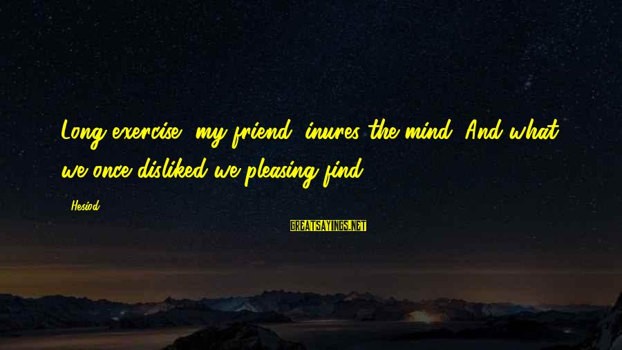 Buitengracht Sayings By Hesiod: Long exercise, my friend, inures the mind; And what we once disliked we pleasing find.