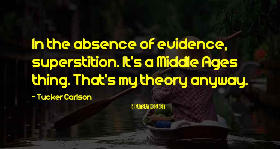 Buitengracht Sayings By Tucker Carlson: In the absence of evidence, superstition. It's a Middle Ages thing. That's my theory anyway.