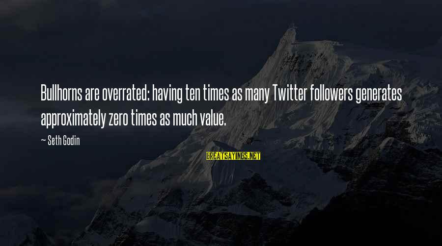 Bullhorns Sayings By Seth Godin: Bullhorns are overrated: having ten times as many Twitter followers generates approximately zero times as