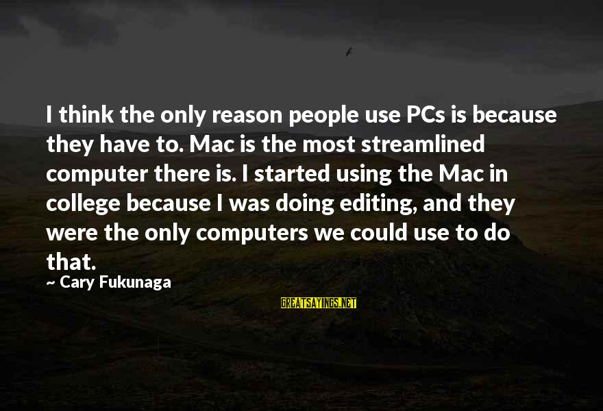 Bullseye Sayings By Cary Fukunaga: I think the only reason people use PCs is because they have to. Mac is