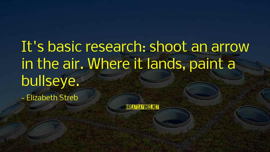 Bullseye Sayings By Elizabeth Streb: It's basic research: shoot an arrow in the air. Where it lands, paint a bullseye.
