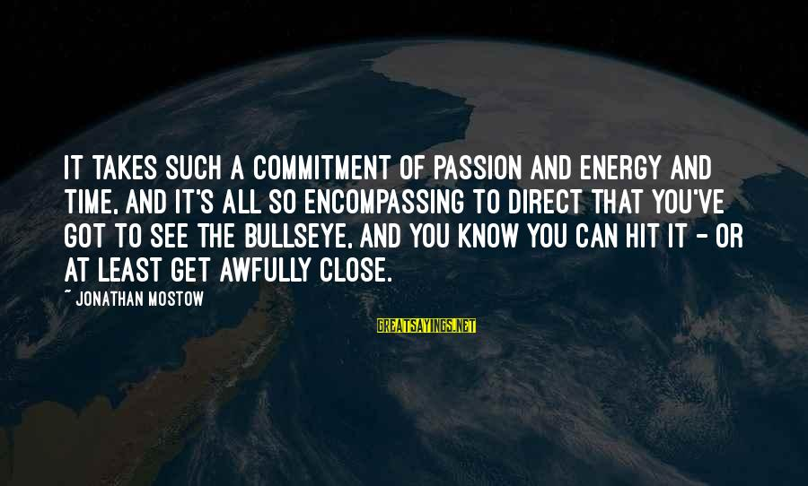 Bullseye Sayings By Jonathan Mostow: It takes such a commitment of passion and energy and time, and it's all so