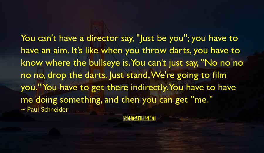 "Bullseye Sayings By Paul Schneider: You can't have a director say, ""Just be you""; you have to have an aim."