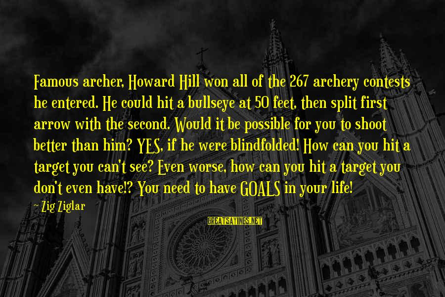 Bullseye Sayings By Zig Ziglar: Famous archer, Howard Hill won all of the 267 archery contests he entered. He could