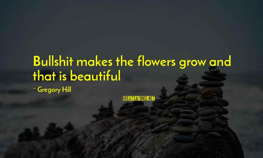 Bullshit Lies Sayings By Gregory Hill: Bullshit makes the flowers grow and that is beautiful