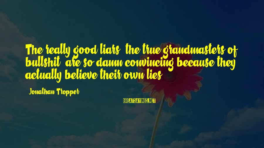 Bullshit Lies Sayings By Jonathan Tropper: The really good liars, the true grandmasters of bullshit, are so damn convincing because they