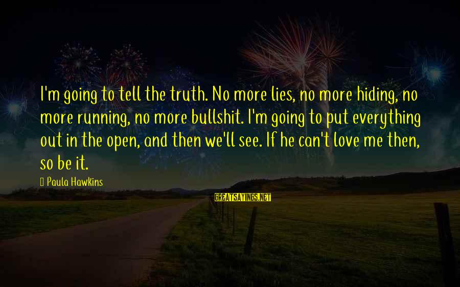 Bullshit Lies Sayings By Paula Hawkins: I'm going to tell the truth. No more lies, no more hiding, no more running,