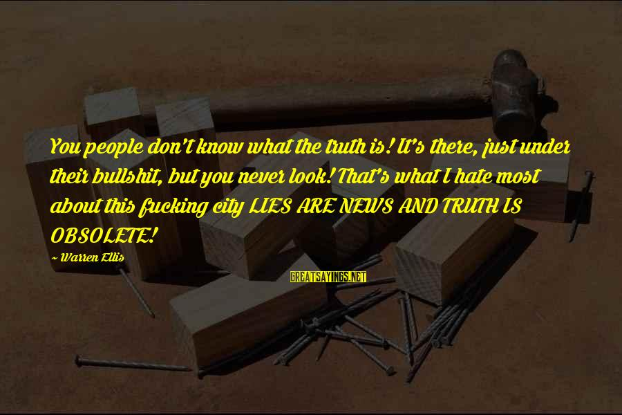 Bullshit Lies Sayings By Warren Ellis: You people don't know what the truth is! It's there, just under their bullshit, but