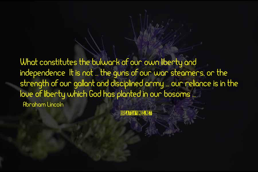 Bulwark Sayings By Abraham Lincoln: What constitutes the bulwark of our own liberty and independence? It is not ... the