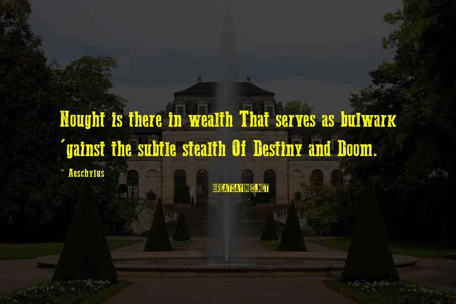 Bulwark Sayings By Aeschylus: Nought is there in wealth That serves as bulwark 'gainst the subtle stealth Of Destiny