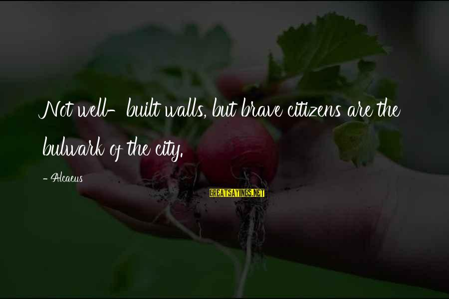 Bulwark Sayings By Alcaeus: Not well-built walls, but brave citizens are the bulwark of the city.
