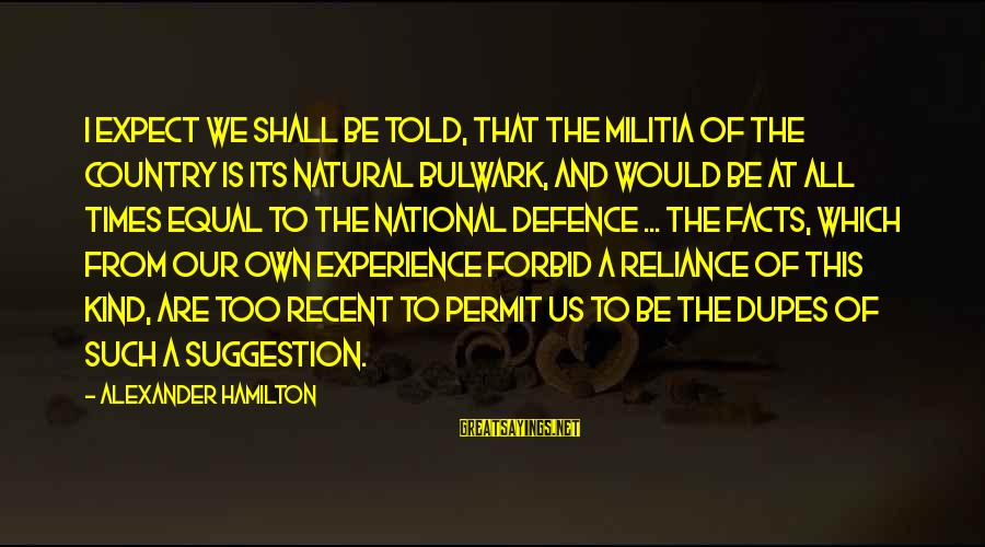 Bulwark Sayings By Alexander Hamilton: I expect we shall be told, that the Militia of the country is its natural