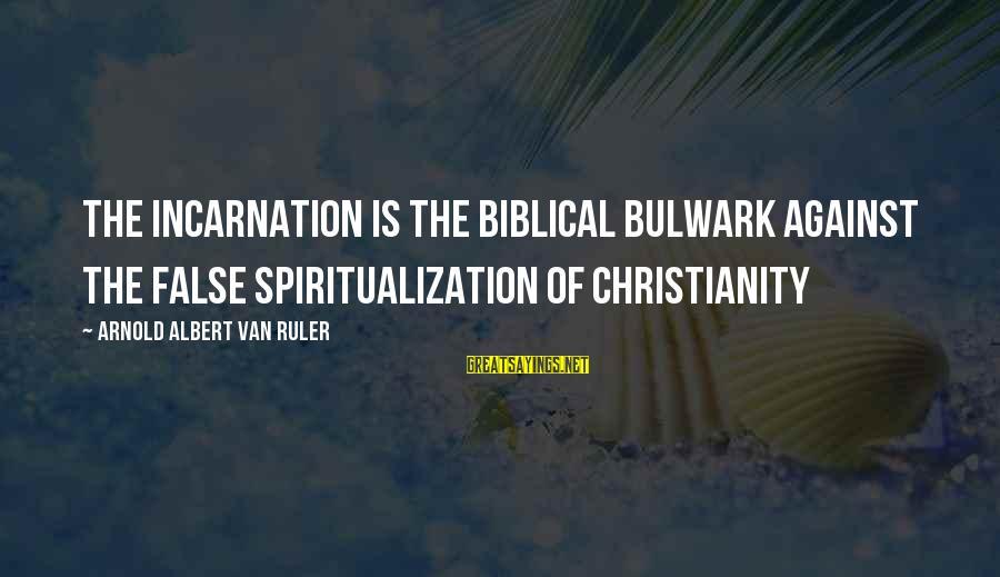 Bulwark Sayings By Arnold Albert Van Ruler: The incarnation is the Biblical bulwark against the false spiritualization of Christianity