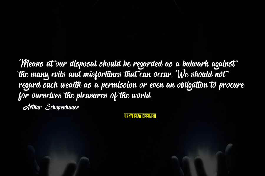 Bulwark Sayings By Arthur Schopenhauer: Means at our disposal should be regarded as a bulwark against the many evils and