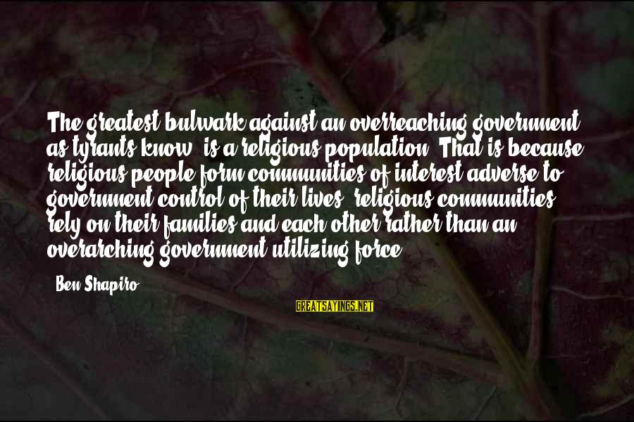 Bulwark Sayings By Ben Shapiro: The greatest bulwark against an overreaching government, as tyrants know, is a religious population. That