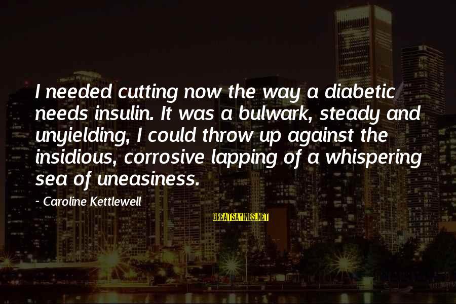 Bulwark Sayings By Caroline Kettlewell: I needed cutting now the way a diabetic needs insulin. It was a bulwark, steady