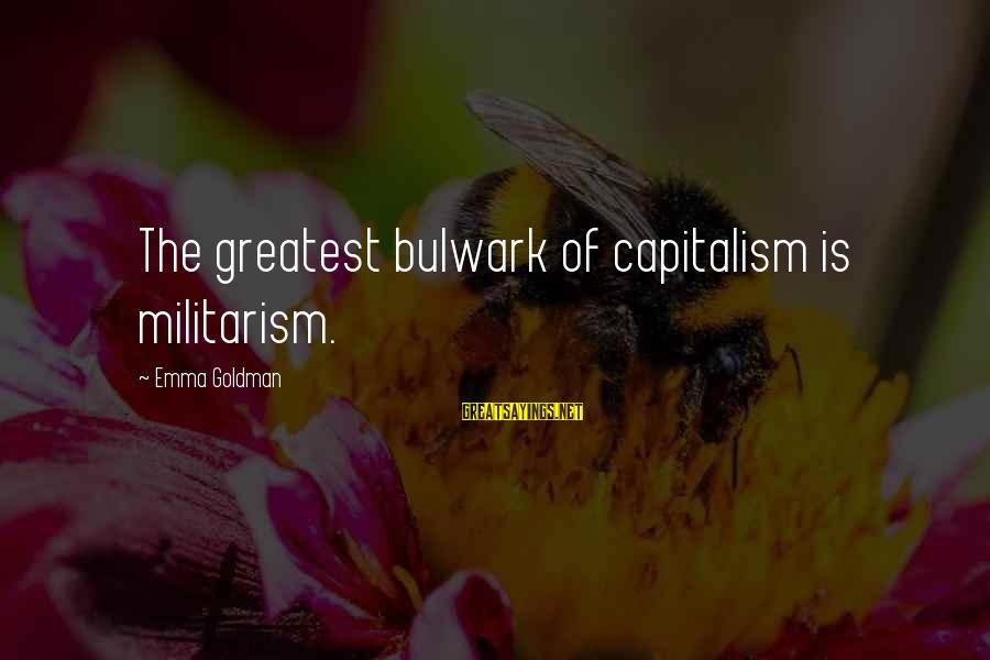 Bulwark Sayings By Emma Goldman: The greatest bulwark of capitalism is militarism.