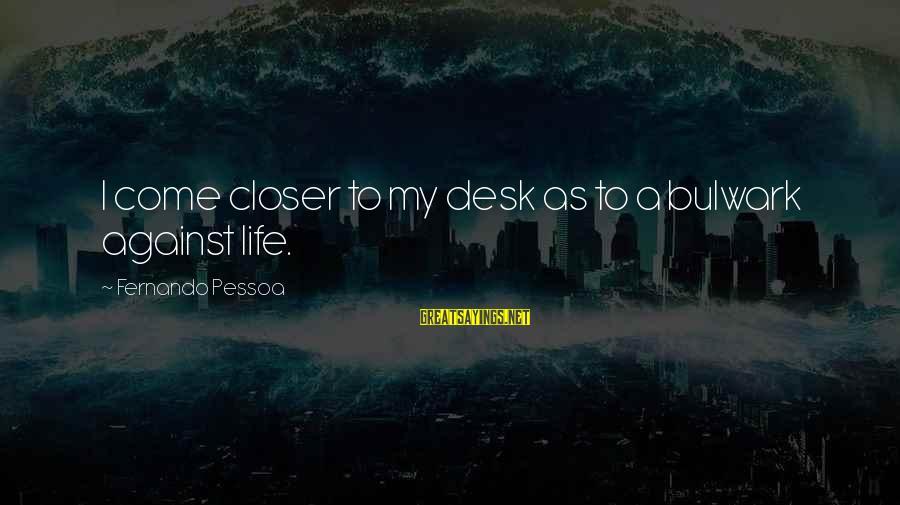 Bulwark Sayings By Fernando Pessoa: I come closer to my desk as to a bulwark against life.