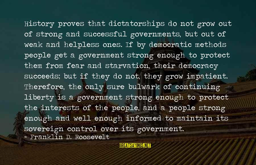 Bulwark Sayings By Franklin D. Roosevelt: History proves that dictatorships do not grow out of strong and successful governments, but out