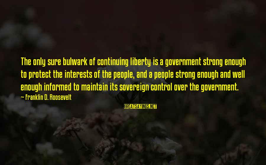 Bulwark Sayings By Franklin D. Roosevelt: The only sure bulwark of continuing liberty is a government strong enough to protect the