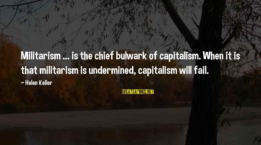 Bulwark Sayings By Helen Keller: Militarism ... is the chief bulwark of capitalism. When it is that militarism is undermined,