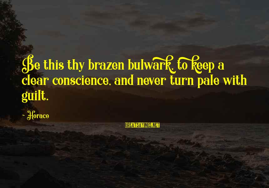 Bulwark Sayings By Horace: Be this thy brazen bulwark, to keep a clear conscience, and never turn pale with