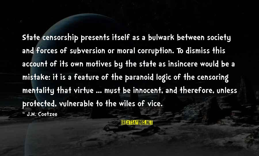 Bulwark Sayings By J.M. Coetzee: State censorship presents itself as a bulwark between society and forces of subversion or moral