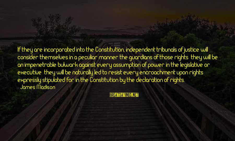 Bulwark Sayings By James Madison: If they are incorporated into the Constitution, independent tribunals of justice will consider themselves in